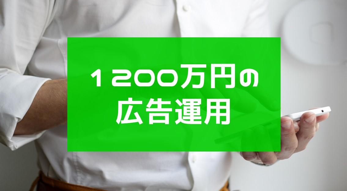 1200万円を広告運用をして得たもの【リスティング、ディスプレイ、LINE広告】